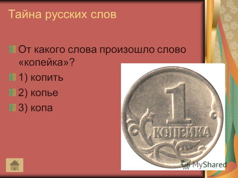 Тайна русских слов От какого слова произошло слово «копейка»? 1) копить 2) копье 3) копа