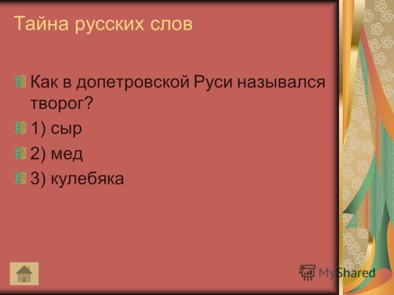 Тайна русских слов Как в допетровской Руси назывался творог? 1) сыр 2) мед 3) кулебяка