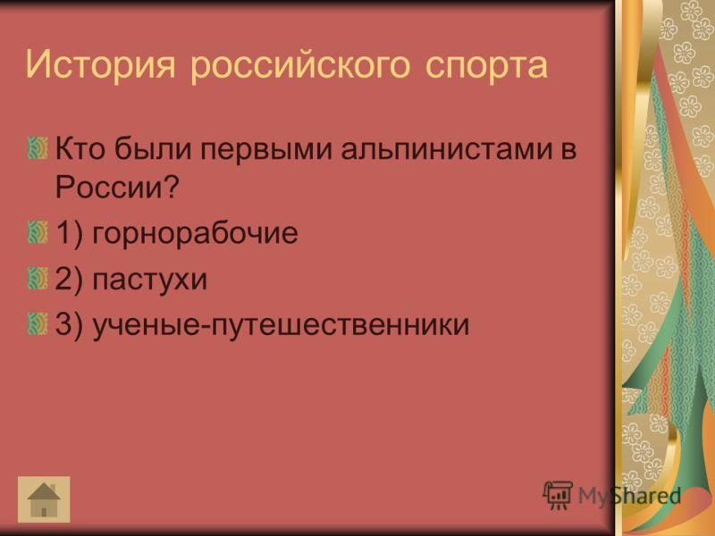 История российского спорта Кто были первыми альпинистами в России? 1) горнорабочие 2) пастухи 3) ученые-путешественники