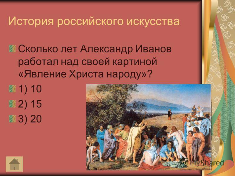 История российского искусства Сколько лет Александр Иванов работал над своей картиной «Явление Христа народу»? 1) 10 2) 15 3) 20