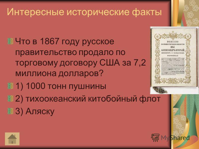 Интересные исторические факты Что в 1867 году русское правительство продало по торговому договору США за 7,2 миллиона долларов? 1) 1000 тонн пушнины 2) тихоокеанский китобойный флот 3) Аляску