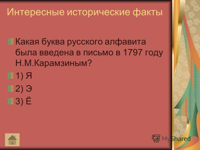 Интересные исторические факты Какая буква русского алфавита была введена в письмо в 1797 году Н.М.Карамзиным? 1) Я 2) Э 3) Ё