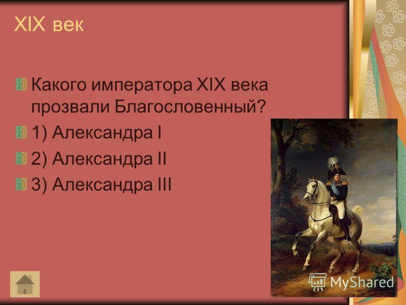 XIX век Какого императора XIX века прозвали Благословенный? 1) Александра I 2) Александра II 3) Александра III