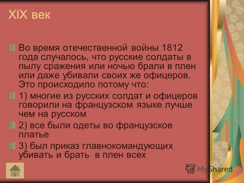 XIX век Во время отечественной войны 1812 года случалось, что русские солдаты в пылу сражения или ночью брали в плен или даже убивали своих же офицеров. Это происходило потому что: 1) многие из русских солдат и офицеров говорили на французском языке
