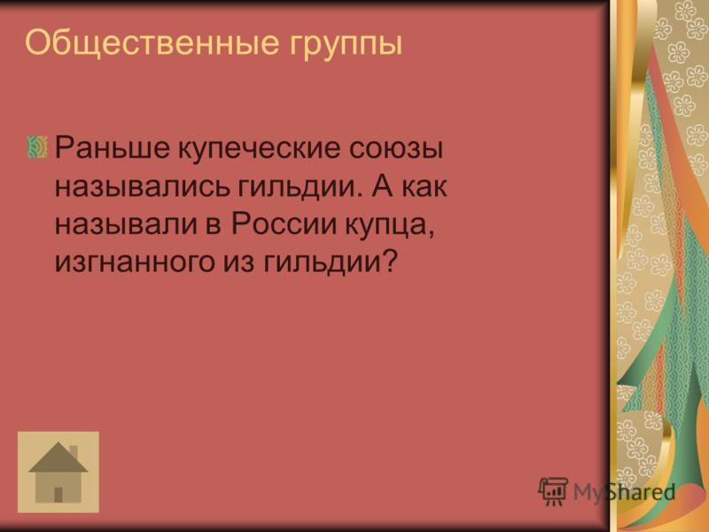 Общественные группы Раньше купеческие союзы назывались гильдии. А как называли в России купца, изгнанного из гильдии?