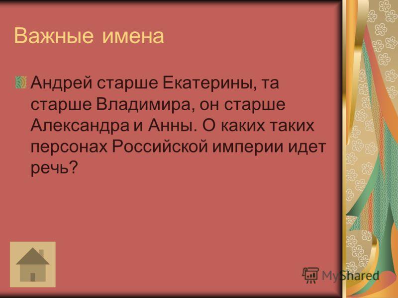 Важные имена Андрей старше Екатерины, та старше Владимира, он старше Александра и Анны. О каких таких персонах Российской империи идет речь?