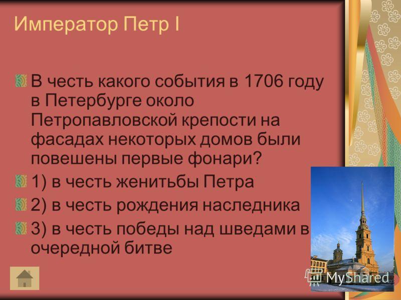 Император Петр I В честь какого события в 1706 году в Петербурге около Петропавловской крепости на фасадах некоторых домов были повешены первые фонари? 1) в честь женитьбы Петра 2) в честь рождения наследника 3) в честь победы над шведами в очередной