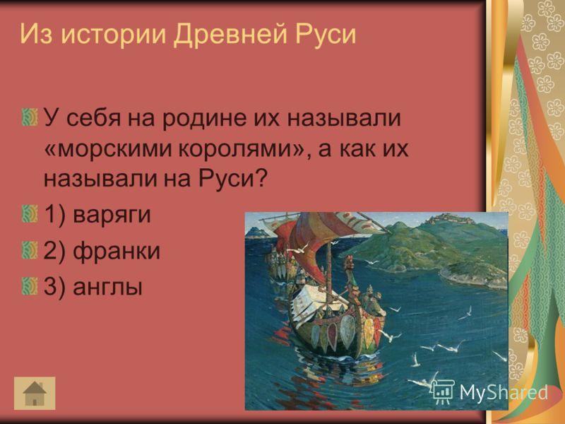 Из истории Древней Руси У себя на родине их называли «морскими королями», а как их называли на Руси? 1) варяги 2) франки 3) англы