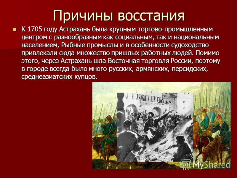Причины восстания К 1705 году Астрахань была крупным торгово-промышленным центром с разнообразным как социальным, так и национальным населением, Рыбные промыслы и в особенности судоходство привлекали сюда множество пришлых работных людей. Помимо этог