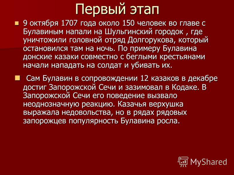 Первый этап 9 октября 1707 года около 150 человек во главе с Булавиным напали на Шульгинский городок, где уничтожили головной отряд Долгорукова, который остановился там на ночь. По примеру Булавина донские казаки совместно с беглыми крестьянами начал