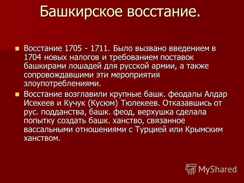 Башкирское восстание. Восстание 1705 - 1711. Было вызвано введением в 1704 новых налогов и требованием поставок башкирами лошадей для русской армии, а также сопровождавшими эти мероприятия злоупотреблениями. Восстание 1705 - 1711. Было вызвано введен