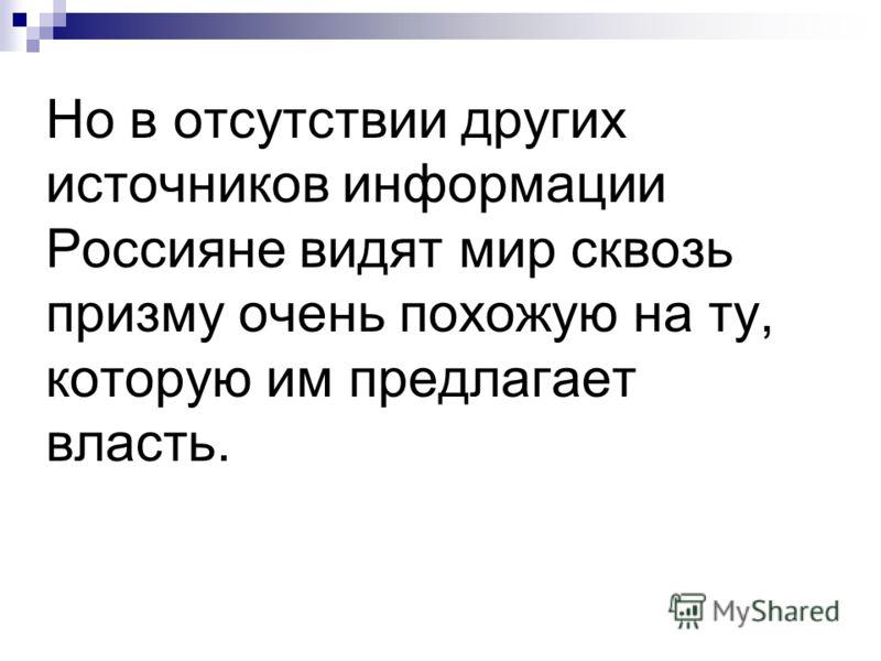 Но в отсутствии других источников информации Россияне видят мир сквозь призму очень похожую на ту, которую им предлагает власть.