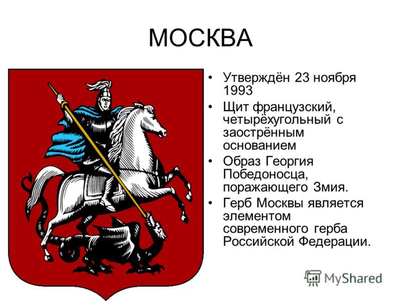МОСКВА Утверждён 23 ноября 1993 Щит французский, четырёхугольный с заострённым основанием Образ Георгия Победоносца, поражающего Змия. Герб Москвы является элементом современного герба Российской Федерации.
