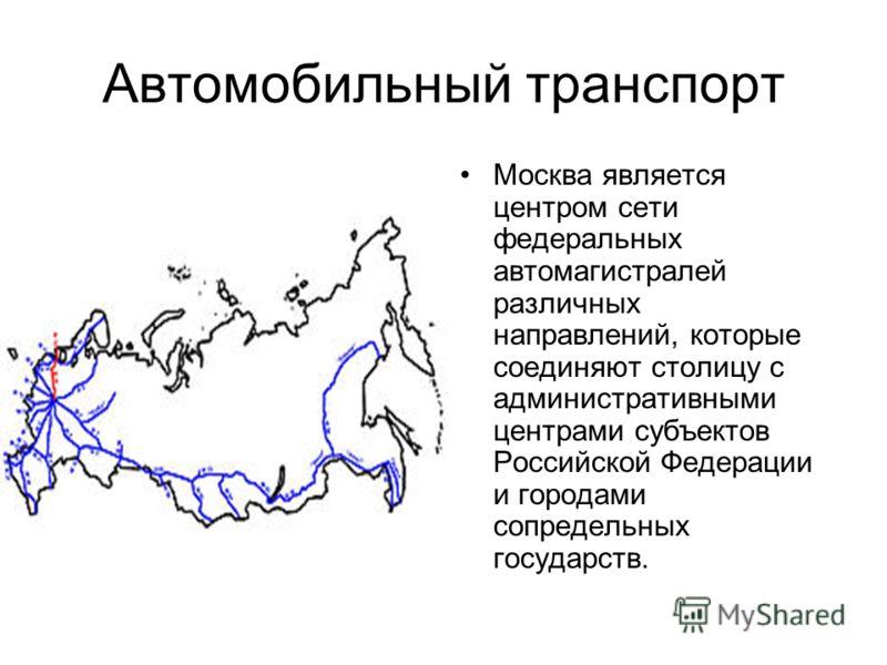 Автомобильный транспорт Москва является центром сети федеральных автомагистралей различных направлений, которые соединяют столицу с административными центрами субъектов Российской Федерации и городами сопредельных государств.