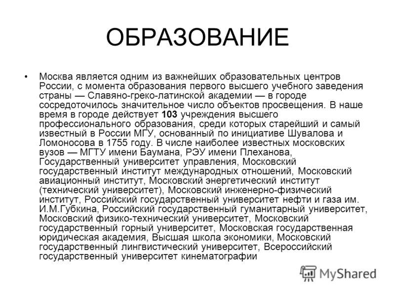 ОБРАЗОВАНИЕ Москва является одним из важнейших образовательных центров России, с момента образования первого высшего учебного заведения страны Славяно-греко-латинской академии в городе сосредоточилось значительное число объектов просвещения. В наше в