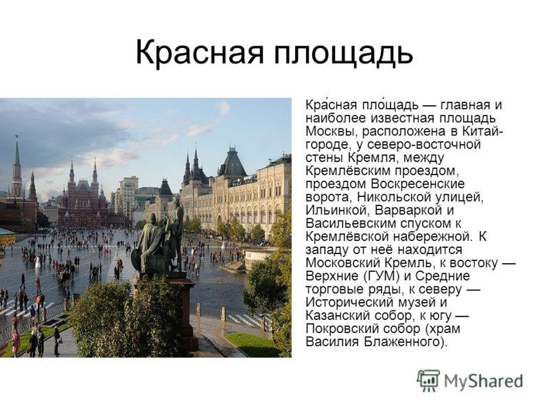 Красная площадь Кра́сная пло́щадь главная и наиболее известная площадь Москвы, расположена в Китай- городе, у северо-восточной стены Кремля, между Кремлёвским проездом, проездом Воскресенские ворота, Никольской улицей, Ильинкой, Варваркой и Васильевс