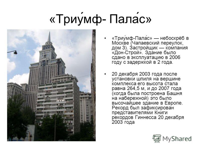 «Триу́мф- Пала́с» «Триу́мф-Пала́с» небоскрёб в Москве (Чапаевский переулок, дом 3). Застройщик компания «Дон-Строй». Здание было сдано в эксплуатацию в 2006 году с задержкой в 2 года. 20 декабря 2003 года после установки шпиля на вершине комплекса ег