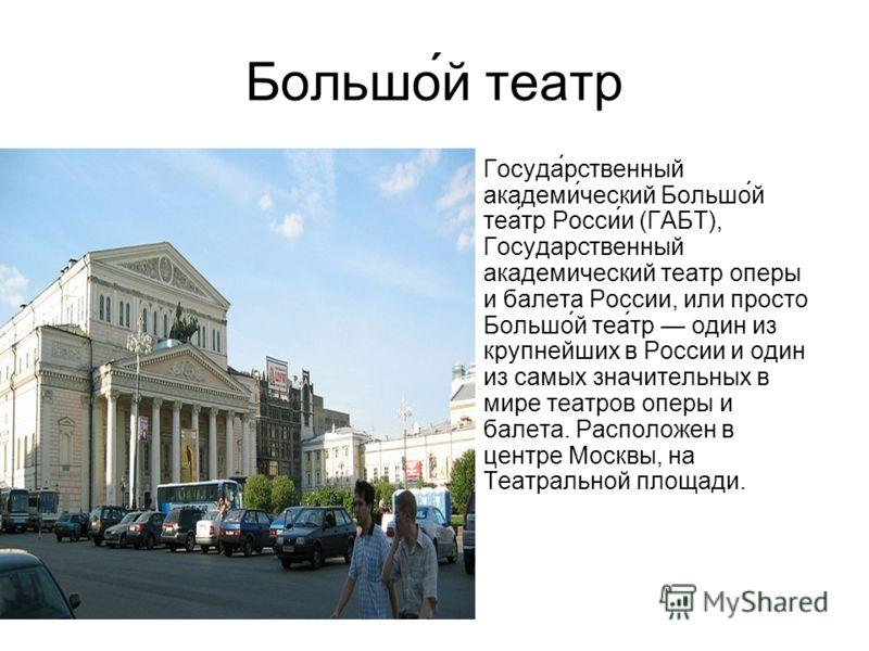 Большо́й театр Госуда́рственный академи́ческий Большо́й теа́тр Росси́и (ГАБТ), Государственный академический театр оперы и балета России, или просто Большо́й теа́тр один из крупнейших в России и один из самых значительных в мире театров оперы и балет