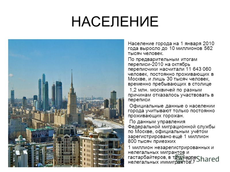 НАСЕЛЕНИЕ Население города на 1 января 2010 года выросло до 10 миллионов 562 тысяч человек. По предварительным итогам переписи-2010 на октябрь переписчики насчитали 11 643 060 человек, постоянно проживающих в Москве, и лишь 30 тысяч человек, временно