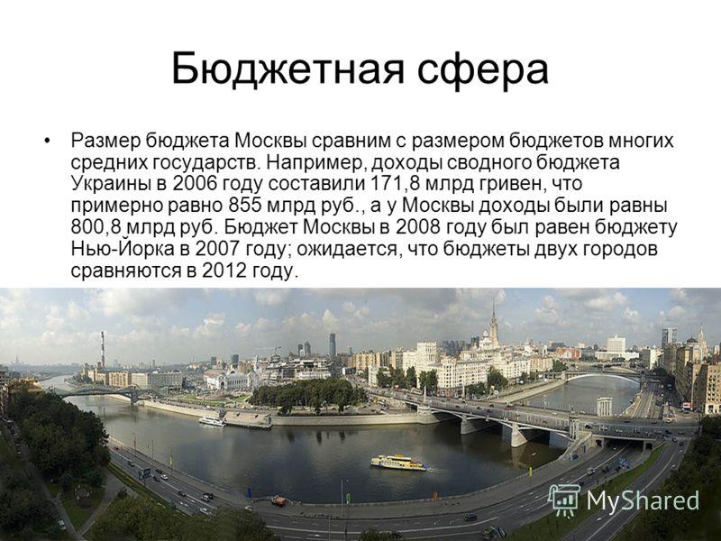 Бюджетная сфера Размер бюджета Москвы сравним с размером бюджетов многих средних государств. Например, доходы сводного бюджета Украины в 2006 году составили 171,8 млрд гривен, что примерно равно 855 млрд руб., а у Москвы доходы были равны 800,8 млрд