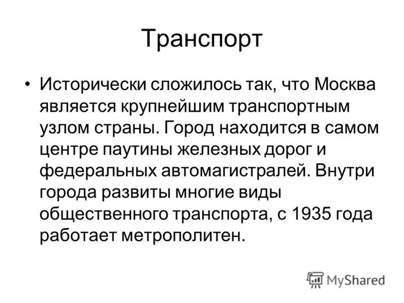 Транспорт Исторически сложилось так, что Москва является крупнейшим транспортным узлом страны. Город находится в самом центре паутины железных дорог и федеральных автомагистралей. Внутри города развиты многие виды общественного транспорта, с 1935 год