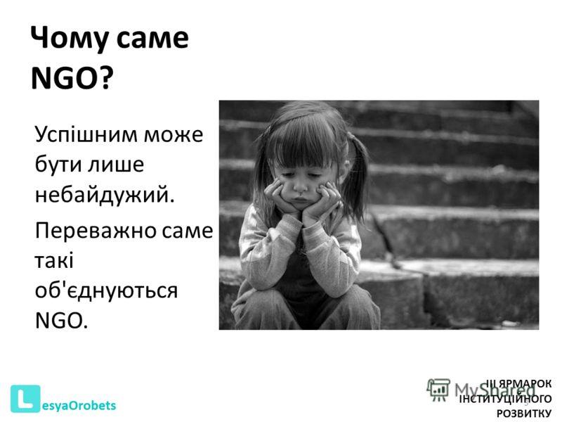 Чому саме NGO? Успішним може бути лише небайдужий. Переважно саме такі об'єднуються NGO. 3 III ЯРМАРОК ІНСТИТУЦІЙНОГО РОЗВИТКУ