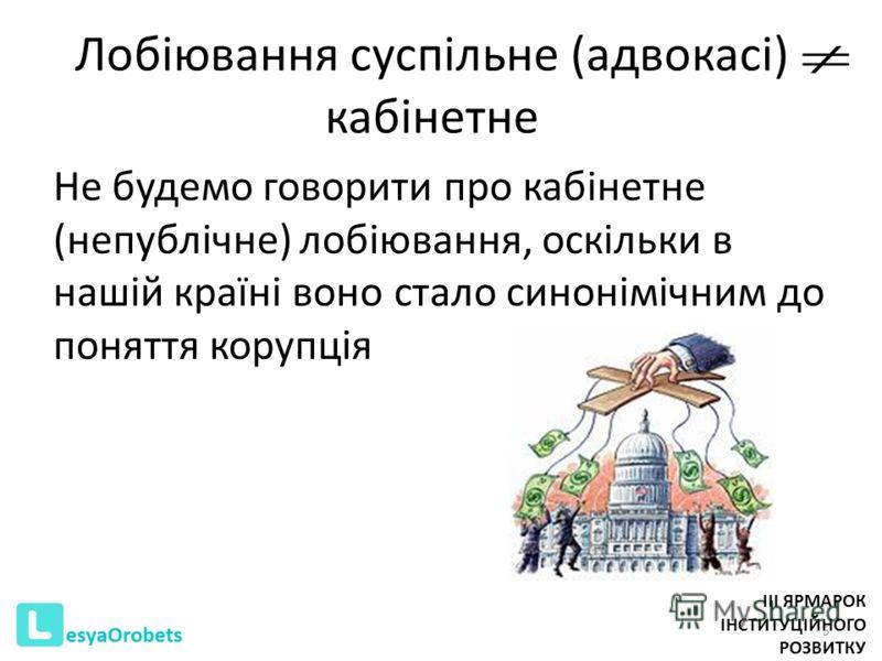 Лобіювання суспільне (адвокасі) кабінетне Не будемо говорити про кабінетне (непублічне) лобіювання, оскільки в нашій країні воно стало синонімічним до поняття корупція 5 III ЯРМАРОК ІНСТИТУЦІЙНОГО РОЗВИТКУ