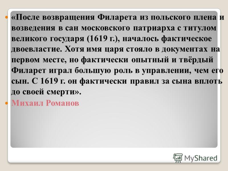«После возвращения Филарета из польского плена и возведения в сан московского патриарха с титулом великого государя (1619 г.), началось фактическое двоевластие. Хотя имя царя стояло в документах на первом месте, но фактически опытный и твёрдый Филаре