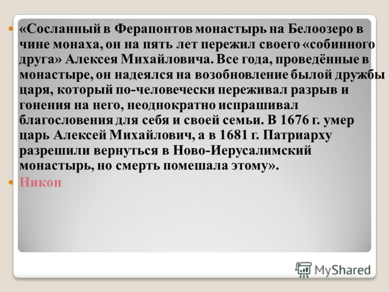 «Сосланный в Ферапонтов монастырь на Белоозеро в чине монаха, он на пять лет пережил своего «собинного друга» Алексея Михайловича. Все года, проведённые в монастыре, он надеялся на возобновление былой дружбы царя, который по-человечески переживал раз