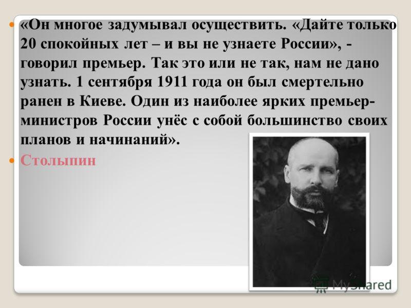 «Он многое задумывал осуществить. «Дайте только 20 спокойных лет – и вы не узнаете России», - говорил премьер. Так это или не так, нам не дано узнать. 1 сентября 1911 года он был смертельно ранен в Киеве. Один из наиболее ярких премьер- министров Рос