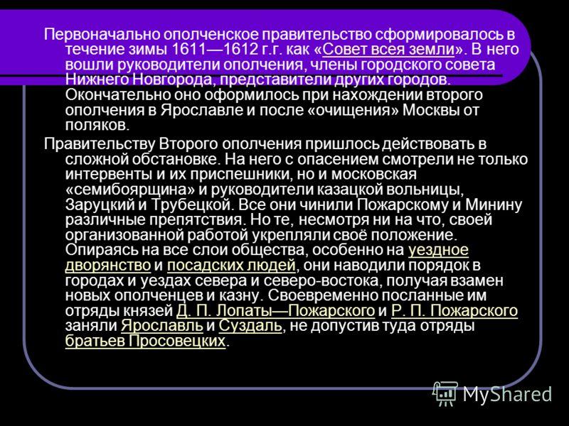 Первоначально ополченское правительство сформировалось в течение зимы 16111612 г.г. как «Совет всея земли». В него вошли руководители ополчения, члены городского совета Нижнего Новгорода, представители других городов. Окончательно оно оформилось при