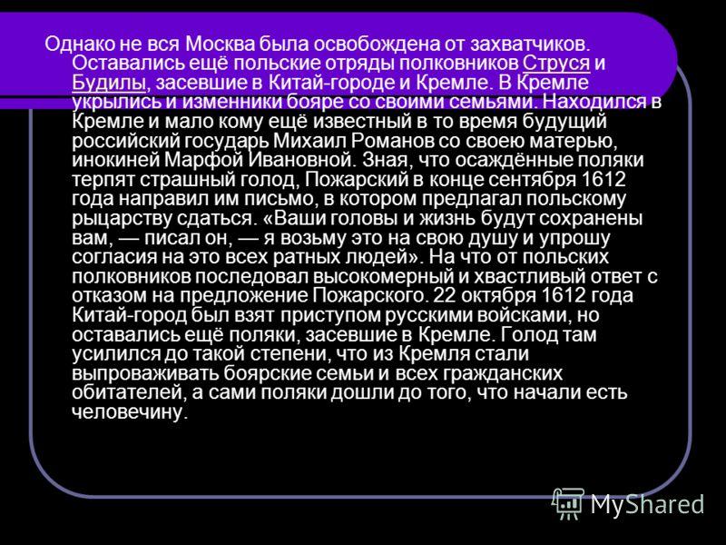 Однако не вся Москва была освобождена от захватчиков. Оставались ещё польские отряды полковников Струся и Будилы, засевшие в Китай-городе и Кремле. В Кремле укрылись и изменники бояре со своими семьями. Находился в Кремле и мало кому ещё известный в