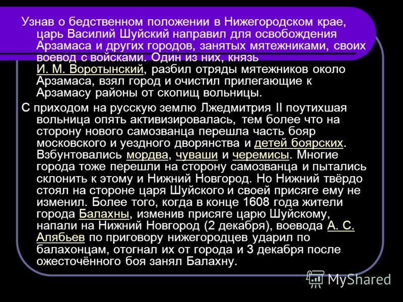 Узнав о бедственном положении в Нижегородском крае, царь Василий Шуйский направил для освобождения Арзамаса и других городов, занятых мятежниками, своих воевод с войсками. Один из них, князь И. М. Воротынский, разбил отряды мятежников около Арзамаса,