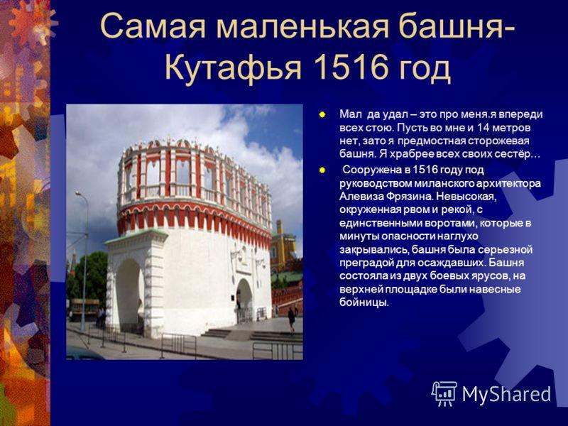 Самая высокая башня- Троицкая 1495-1499 гг В 1516 году через реку Неглинную был построен каменный Троицкий мост, а ворота башни Современное название башня получила в 1658 году от Троицкого подворья в Кремле. Ранее она служили проездом к хоромам цариц
