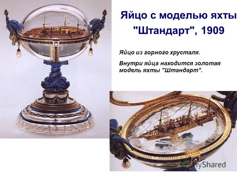 Яйцо с моделью яхты Штандарт, 1909 Яйцо из горного хрусталя. Внутри яйца находится золотая модель яхты Штандарт.