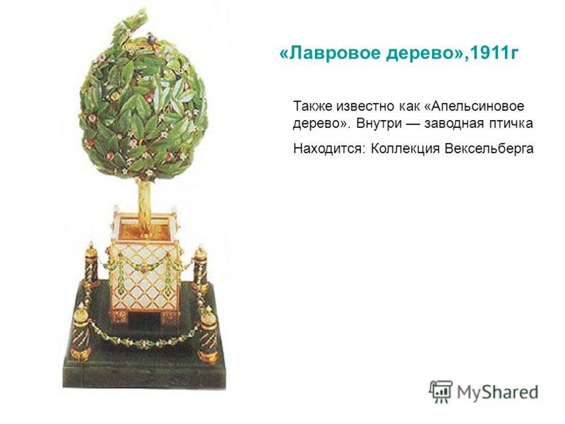 «Лавровое дерево»,1911г Также известно как «Апельсиновое дерево». Внутри заводная птичка Находится: Коллекция Вексельберга