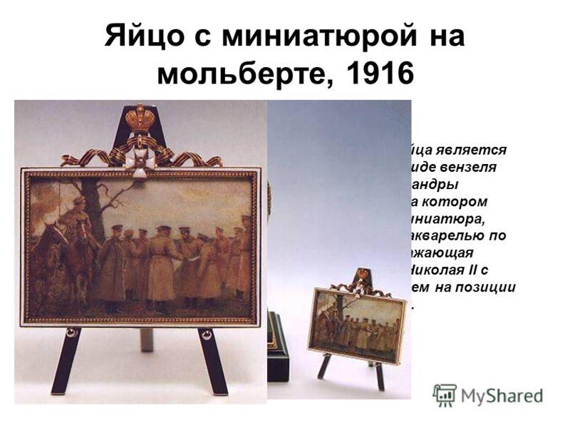 Яйцо с миниатюрой на мольберте, 1916 Сюрпризом яйца является мольберт в виде вензеля царицы Александры Федоровны, на котором закреплена миниатюра, исполненная акварелью по кости, изображающая императора Николая II с сыном Алексеем на позиции русских