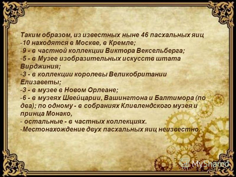Таким образом, из известных ныне 46 пасхальных яиц -10 находятся в Москве, в Кремле; -9 - в частной коллекции Виктора Вексельберга; -5 - в Музее изобразительных искусств штата Вирджиния; -3 - в коллекции королевы Великобритании Елизаветы; -3 - в музе