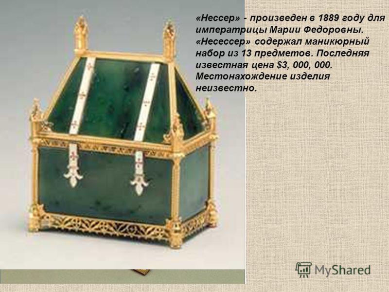 «Нессер» - произведен в 1889 году для императрицы Марии Федоровны. «Несессер» содержал маникюрный набор из 13 предметов. Последняя известная цена $3, 000, 000. Местонахождение изделия неизвестно.