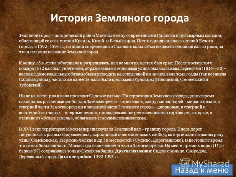 История Земляного города Земляной город – исторический район Москвы между современными Садовым и Бульварным кольцом, облегающий со всех сторон Кремль, Китай- и Белый город. Почти одновременно со стеной Белого города, в 1592–1593 гг., по линии совреме