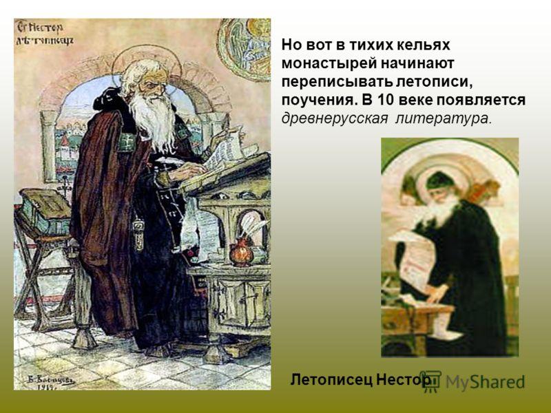 Летописец Нестор Но вот в тихих кельях монастырей начинают переписывать летописи, поучения. В 10 веке появляется древнерусская литература.
