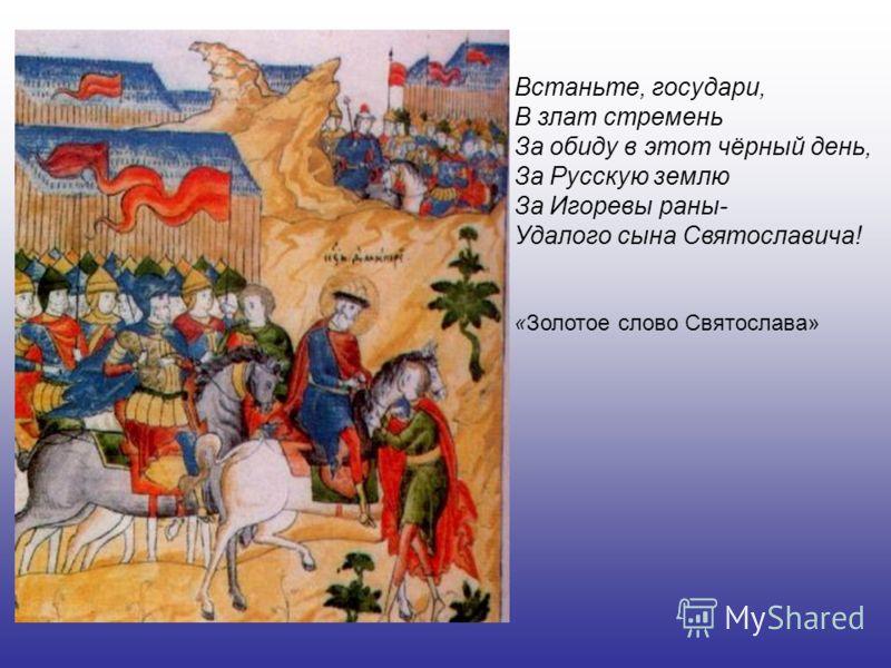 Встаньте, государи, В злат стремень За обиду в этот чёрный день, За Русскую землю За Игоревы раны- Удалого сына Святославича! «Золотое слово Святослава»
