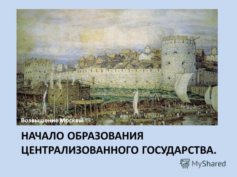 НАЧАЛО ОБРАЗОВАНИЯ ЦЕНТРАЛИЗОВАННОГО ГОСУДАРСТВА. Возвышение Москвы.