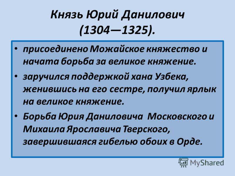 Князь Юрий Данилович (13041325). присоединено Можайское княжество и начата борьба за великое княжение. заручился поддержкой хана Узбека, женившись на его сестре, получил ярлык на великое княжение. Борьба Юрия Даниловича Московского и Михаила Ярослави
