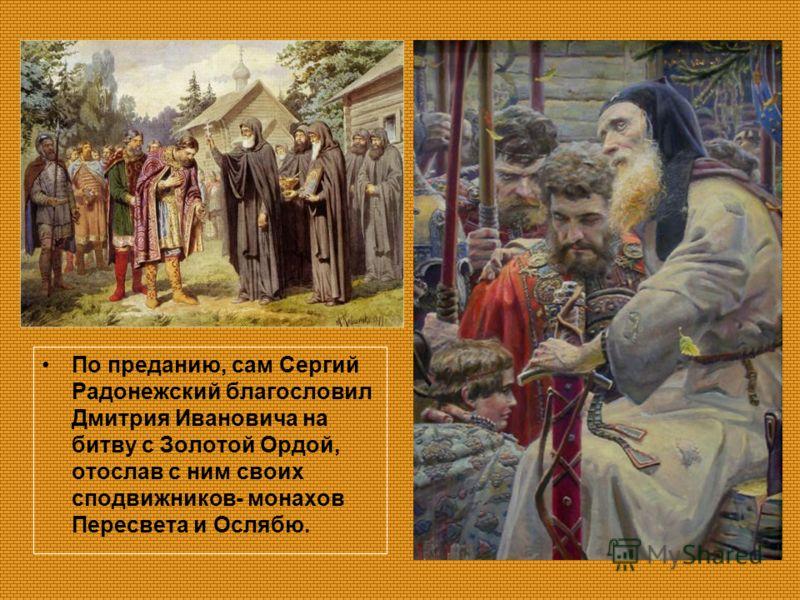 По преданию, сам Сергий Радонежский благословил Дмитрия Ивановича на битву с Золотой Ордой, отослав с ним своих сподвижников- монахов Пересвета и Ослябю.