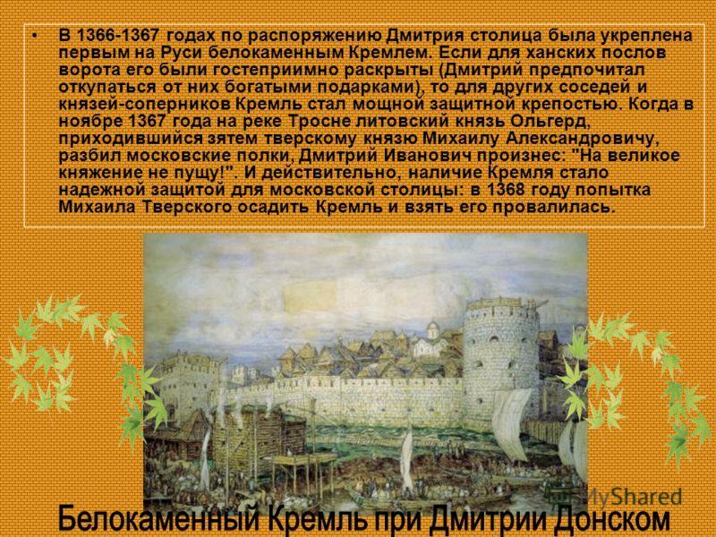 В 1366-1367 годах по распоряжению Дмитрия столица была укреплена первым на Руси белокаменным Кремлем. Если для ханских послов ворота его были гостеприимно раскрыты (Дмитрий предпочитал откупаться от них богатыми подарками), то для других соседей и кн