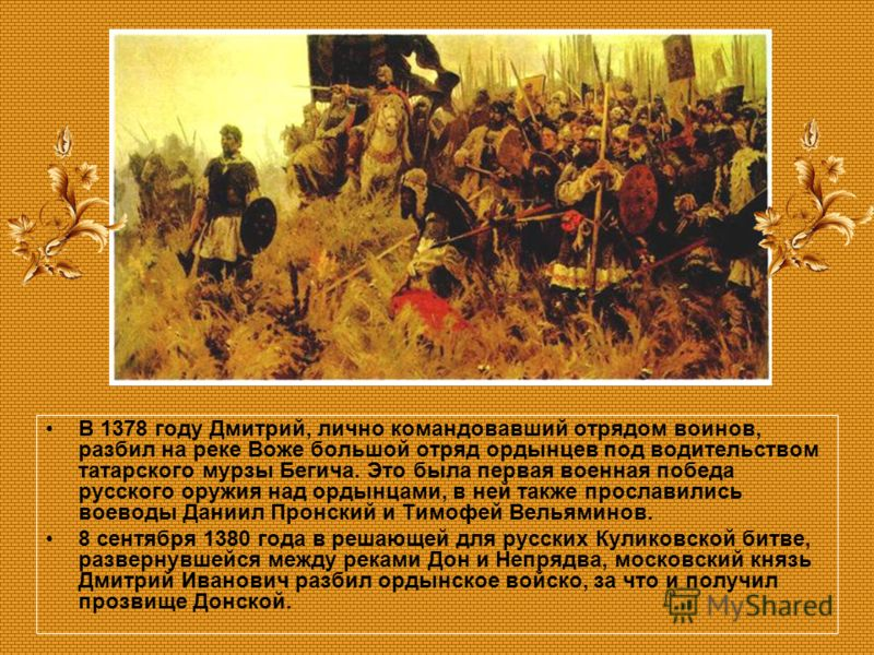 В 1378 году Дмитрий, лично командовавший отрядом воинов, разбил на реке Воже большой отряд ордынцев под водительством татарского мурзы Бегича. Это была первая военная победа русского оружия над ордынцами, в ней также прославились воеводы Даниил Пронс