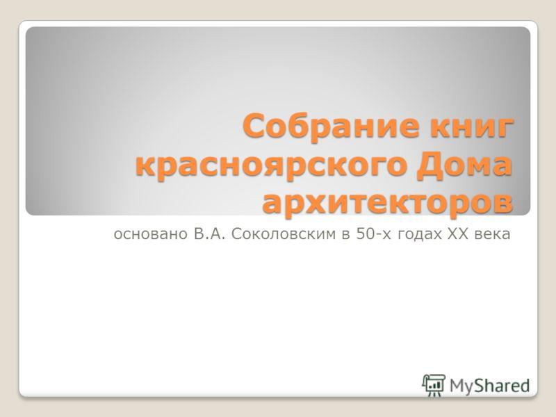 Собрание книг красноярского Дома архитекторов основано В.А. Соколовским в 50-х годах XX века