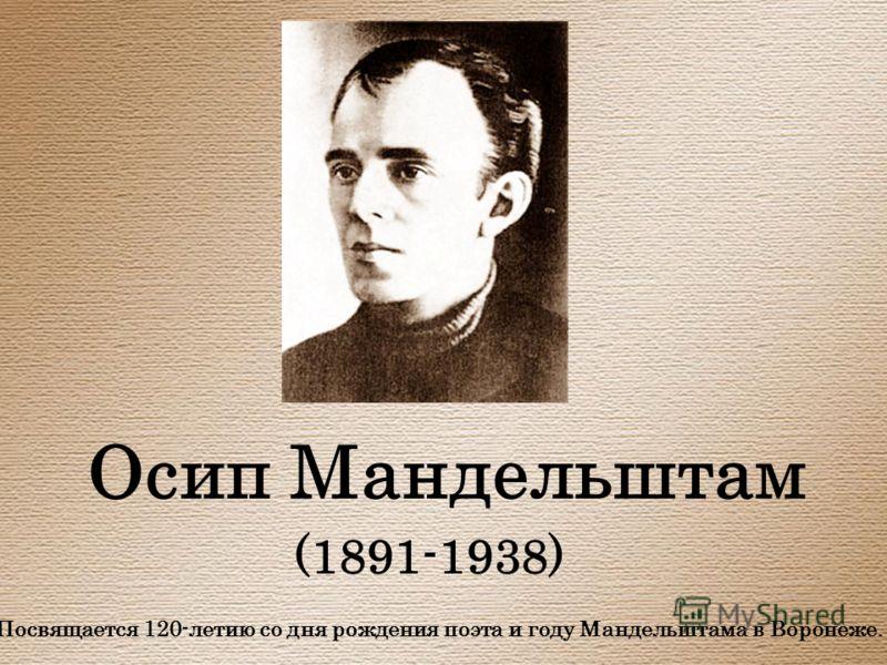 Осип Мандельштам (1891-1938) Посвящается 120-летию со дня рождения поэта и году Мандельштама в Воронеже.