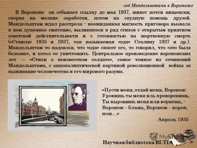 В Воронеже он отбывает ссылку до мая 1937, живет почти нищенски, сперва на мелкие заработки, потом на скудную помощь друзей. Мандельштам ждал расстрела - неожиданная мягкость приговора вызвала в нем душевное смятение, вылившееся в ряд стихов с открыт